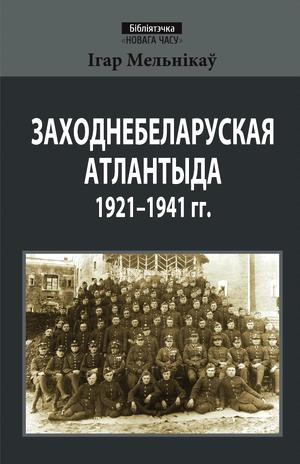 Мельнікаў Ігар. Заходнебеларуская Атлантыда 1921—1941 гг.
