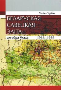 Урбан Майкл. Беларуская савецкая эліта (1966—1986): алгебра ўлады